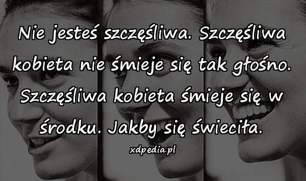 Nie jesteś szczęśliwa. Szczęśliwa kobieta nie śmieje się tak głośno. Szczęśliwa kobieta śmieje się w środku. Jakby się świeciła.