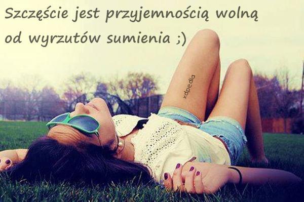 Szczęście jest przyjemnością wolną od wyrzutów sumienia ;)