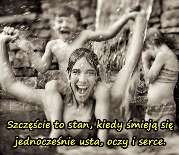 Szczęście to stan, kiedy śmieją się jednocześnie usta, oczy i serce.