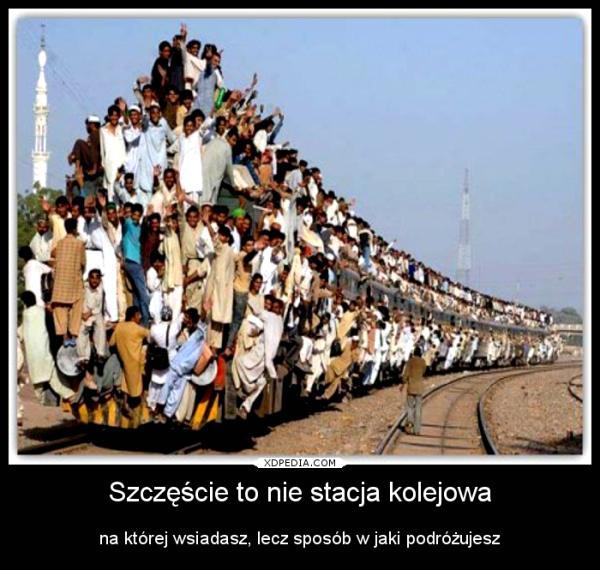 Szczęście to nie stacja kolejowa na której wsiadasz, lecz sposób w jaki podróżujesz