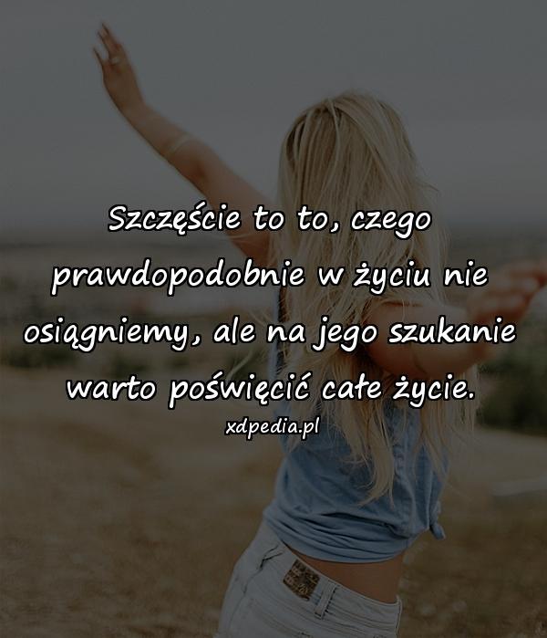 Szczęście to to, czego prawdopodobnie w życiu nie osiągniemy, ale na jego szukanie warto poświęcić całe życie.