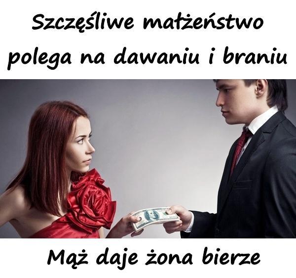 Szczęśliwe małżeństwo polega na dawaniu i braniu. Mąż daje żona bierze.