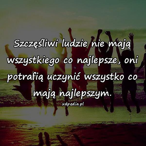 Szczęśliwi ludzie nie mają wszystkiego co najlepsze, oni potrafią uczynić wszystko co mają najlepszym.