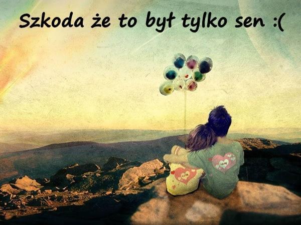 Szkoda że to był tylko sen :(