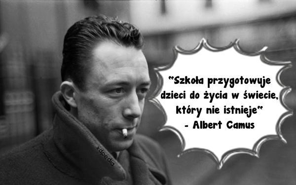 Szkoła przygotowuje dzieci do życia w świecie, który nie istnieje - Albert Camus