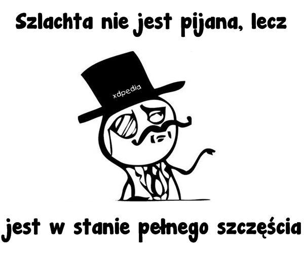 Szlachta nie jest pijana, lecz jest w stanie pełnego szczęścia Tagi: kwejk, memy, mem, szlachta, szczęście, kac, pijaństwo.