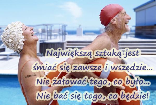Największą sztuką jest śmiać się zawsze i wszędzie... Nie żałować tego, co było... Nie bać się togo, co będzie!