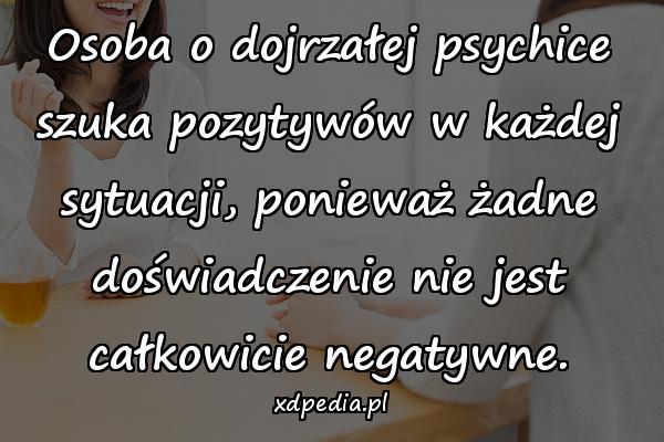 Osoba o dojrzałej psychice szuka pozytywów w każdej sytuacji, ponieważ żadne doświadczenie nie jest całkowicie negatywne.