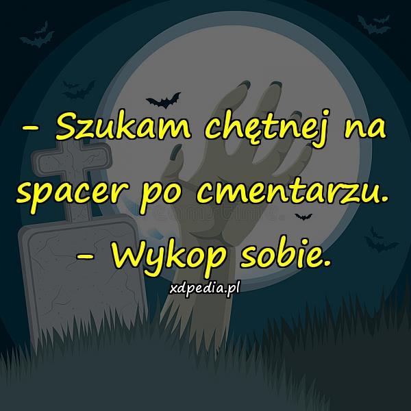 - Szukam chętnej na spacer po cmentarzu. - Wykop sobie.