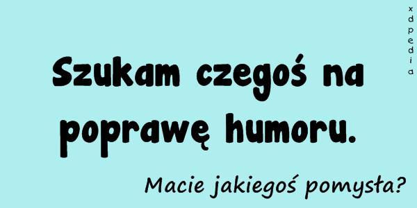 Szukam czegoś na poprawę humoru. Macie jakiegoś pomysła? Tagi: memy, mem, pomysły, humor, pocieszenie, samopoczucie, besty, poprawa, poprawienie.