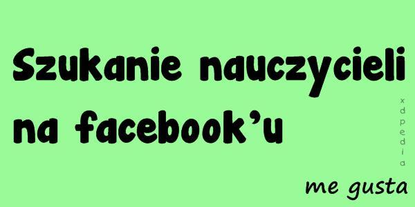 Szukanie nauczycieli na facebooku - me gusta