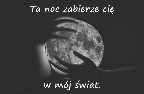 Ta noc zabierze cię w mój świat.