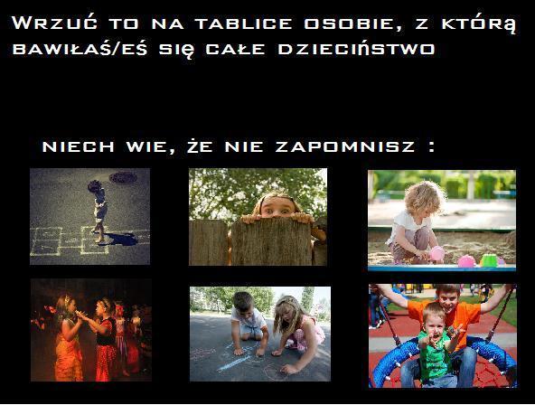 Wrzuć to na tablicę osobie, z którą bawiłaś/eś się całe dzieciństwo. Niech wie, że nie zapomnisz Tagi: zabawa, kwejk, razem, memy, mem, dzieciństwo, pamiętam.