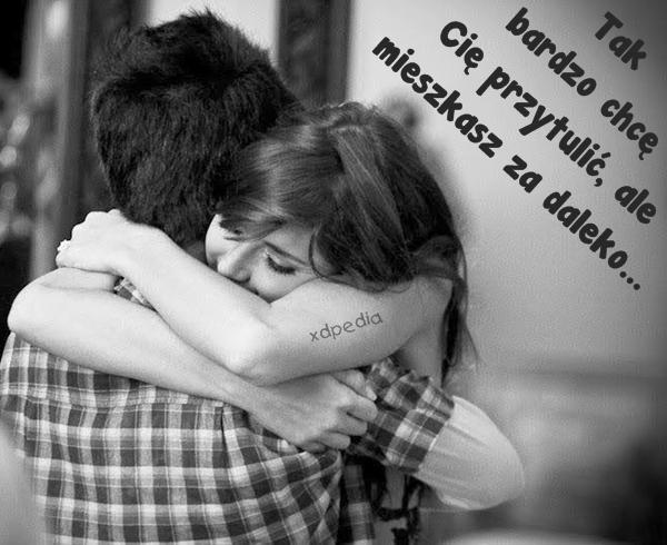 Tak bardzo chcę Cię przytulić, ale mieszkasz za daleko...