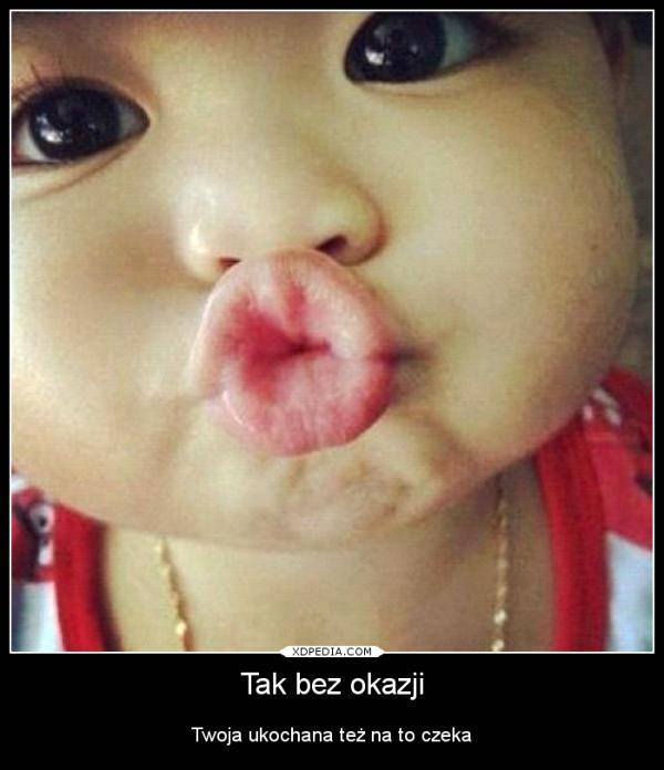 Tak bez okazji Twoja ukochana też na to czeka Tagi: kwejk, buziak.
