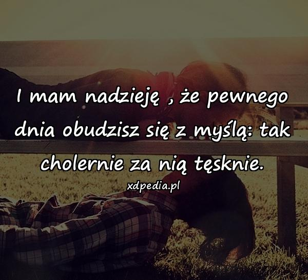I mam nadzieję , że pewnego dnia obudzisz się z myślą: tak cholernie za nią tęsknie.