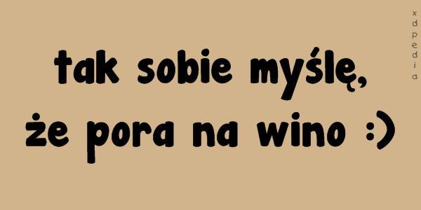 tak sobie myślę, że pora na wino :)