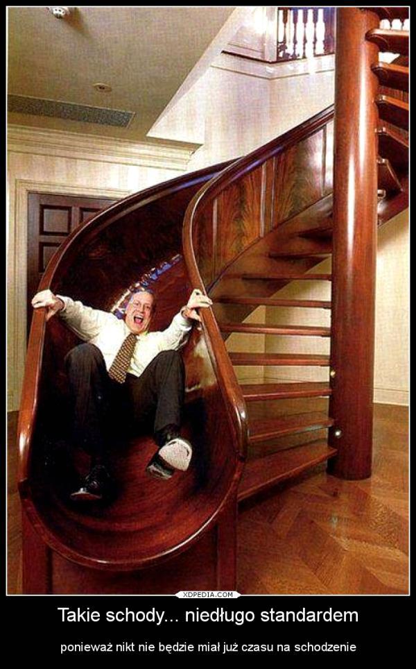Takie schody... niedługo standardem ponieważ nikt nie będzie miał już czasu na schodzenie