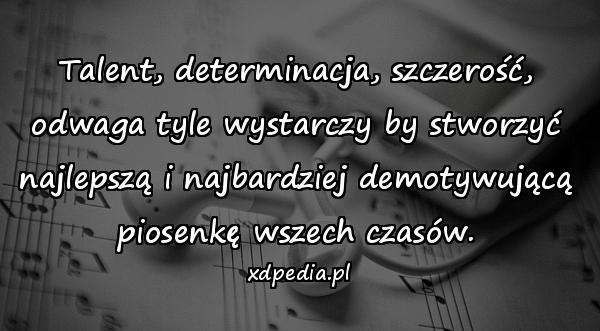 Talent, determinacja, szczerość, odwaga tyle wystarczy by stworzyć najlepszą i najbardziej demotywującą piosenkę wszech czasów.