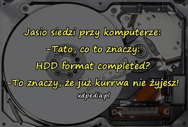 Jasio siedzi przy komputerze: -Tato, co to znaczy: HDD format completed? -To znaczy, że już kurrwa nie żyjesz!