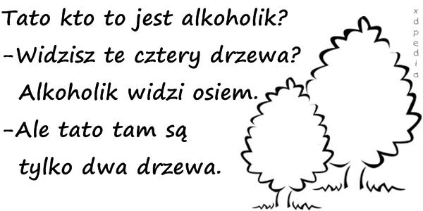 Tato kto to jest alkoholik? -Widzisz te cztery drzewa?  Alkoholik widzi osiem. -Ale tato tam są  tylko dwa drzewa.