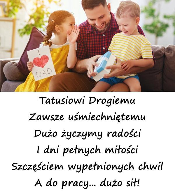 Tatusiowi Drogiemu Zawsze uśmiechniętemu Dużo życzymy radości I dni pełnych miłości Szczęściem wypełnionych chwil A do pracy... dużo sił!