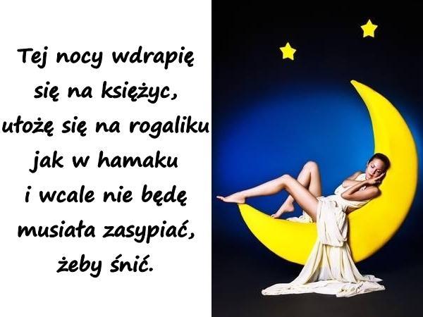 Tej nocy wdrapię się na księżyc, ułożę się na rogaliku jak w hamaku i wcale nie będę musiała zasypiać, żeby śnić.