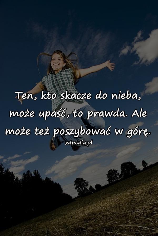 Ten, kto skacze do nieba, może upaść, to prawda. Ale może też poszybować w górę.