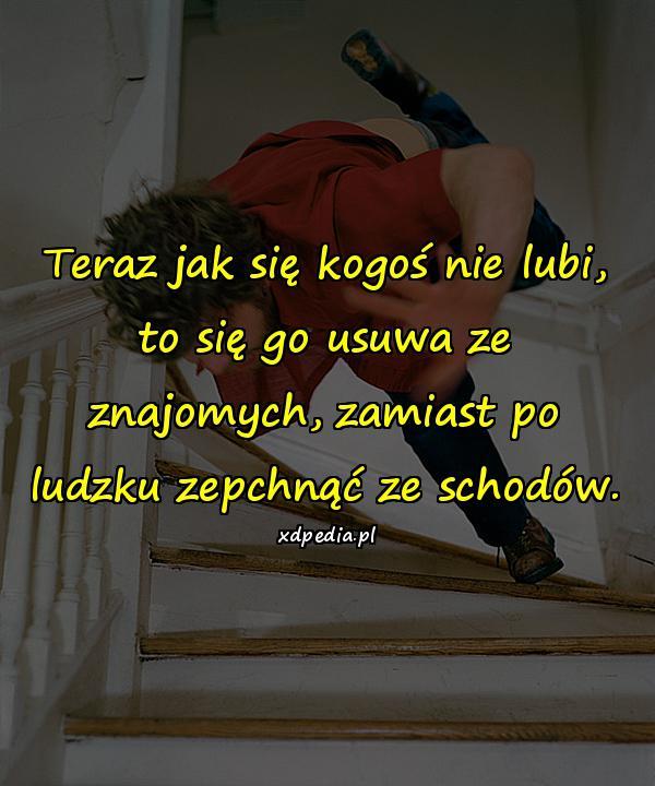 Teraz jak się kogoś nie lubi, to się go usuwa ze znajomych, zamiast po ludzku zepchnąć ze schodów.