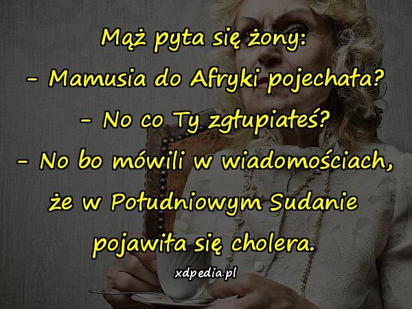 Mąż pyta się żony: - Mamusia do Afryki pojechała? - No co Ty zgłupiałeś? - No bo mówili w wiadomościach, że w Południowym Sudanie pojawiła się cholera.
