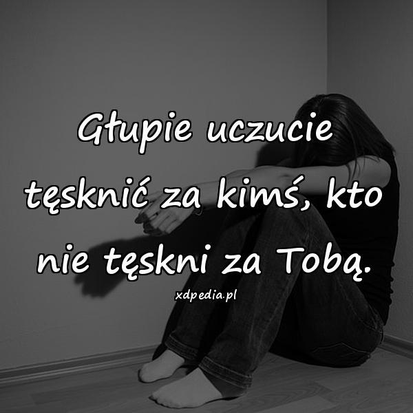 Głupie uczucie tęsknić za kimś, kto nie tęskni za Tobą.