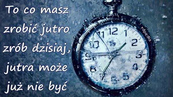 To co masz zrobić jutro zrób dzisiaj, jutra może już nie być
