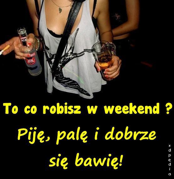 To co robisz w weekend? Piję, palę i dobrze się bawię!