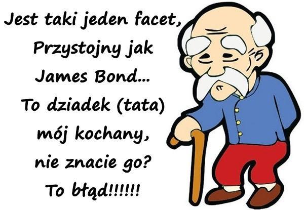Jest taki jeden facet, Przystojny jak James Bond... To dziadek (tata) mój kochany, nie znacie go? To błąd!!!!!!