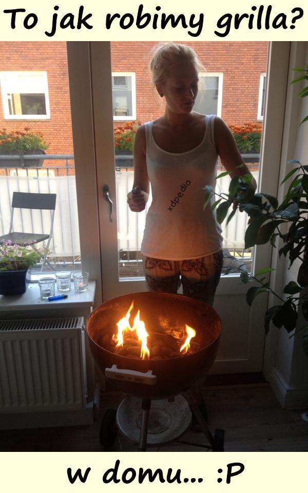 To jak robimy grilla? W w domu... :P