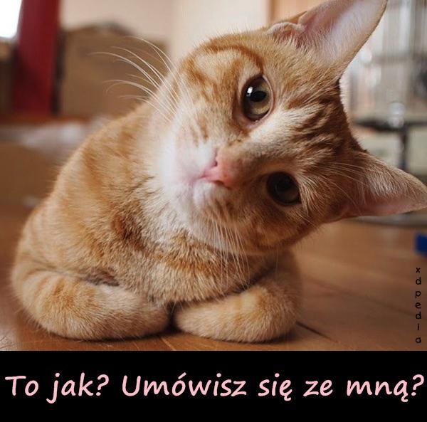 To jak? Umówisz się ze mną?