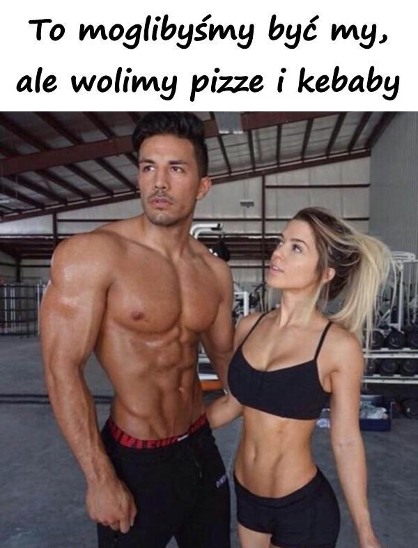 To moglibyśmy być my, ale wolimy pizze i kebaby