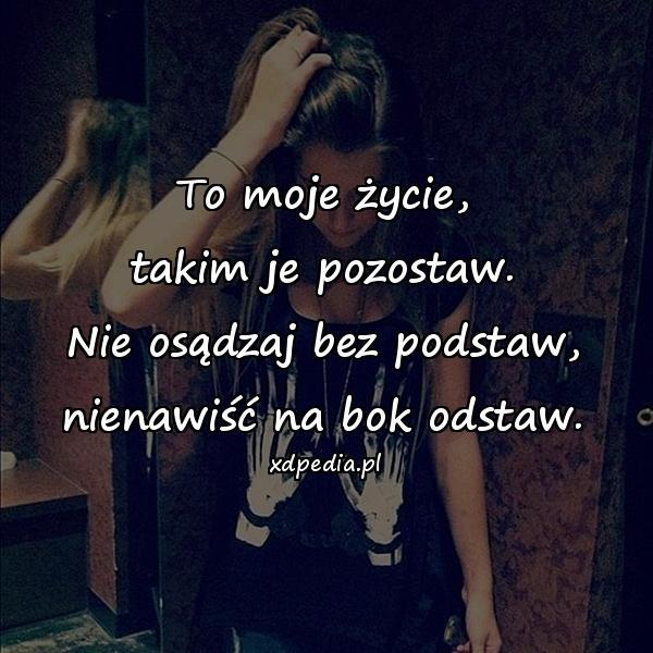 To moje życie, takim je pozostaw. Nie osądzaj bez podstaw, nienawiść na bok odstaw.