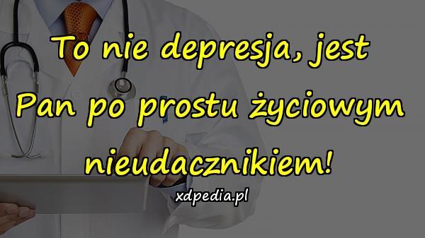 To nie depresja, jest Pan po prostu życiowym nieudacznikiem!