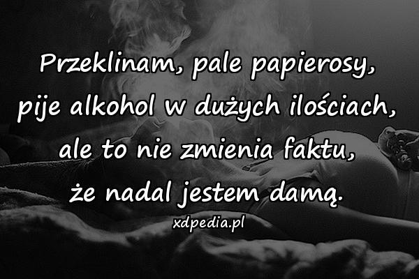 Przeklinam, pale papierosy, pije alkohol w dużych ilościach, ale to nie zmienia faktu, że nadal jestem damą.