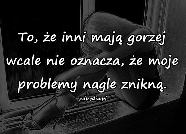 To, że inni mają gorzej wcale nie oznacza, że moje problemy nagle znikną.