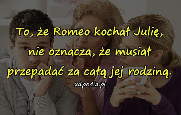 To, że Romeo kochał Julię, nie oznacza, że musiał przepadać za całą jej rodziną.