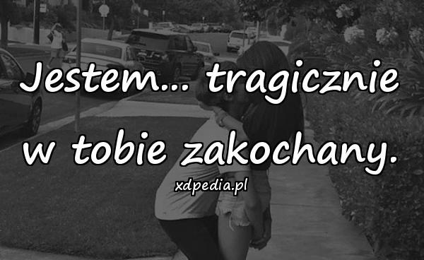 Jestem... tragicznie w tobie zakochany.
