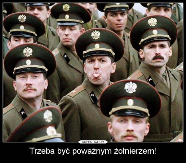 Trzeba być poważnym żołnierzem inaczej będzie krucho.