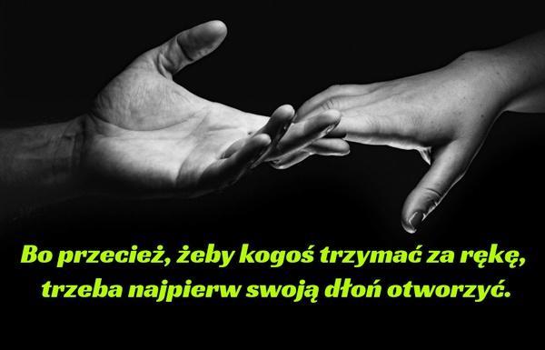 Bo przecież, żeby kogoś trzymać za rękę, trzeba najpierw swoją dłoń otworzyć.