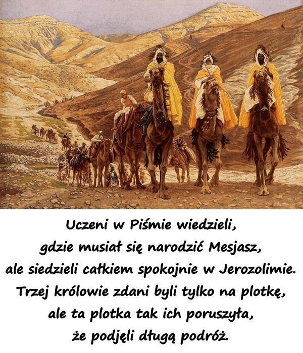 Uczeni w Piśmie wiedzieli, gdzie musiał się narodzić Mesjasz, ale siedzieli całkiem spokojnie w Jerozolimie. Trzej królowie zdani byli tylko na plotkę, ale ta plotka tak ich poruszyła, że podjęli długą podróż.