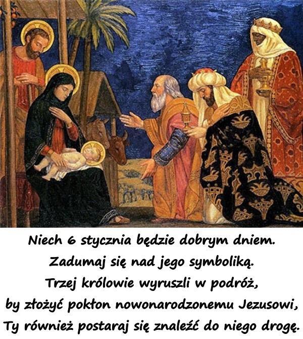 Niech 6 stycznia będzie dobrym dniem. Zadumaj się nad jego symboliką. Trzej królowie wyruszli w podróż, by złożyć pokłon nowonarodzonemu Jezusowi, Ty również postaraj się znaleźć do niego drogę.