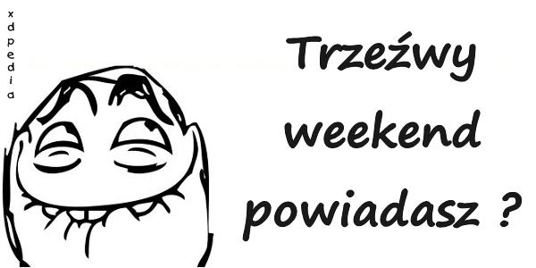 Trzeźwy weekend powiadasz?