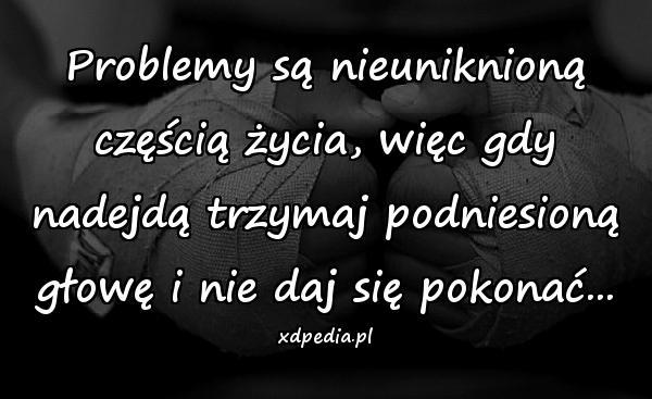 Problemy są nieuniknioną częścią życia, więc gdy nadejdą trzymaj podniesioną głowę i nie daj się pokonać...