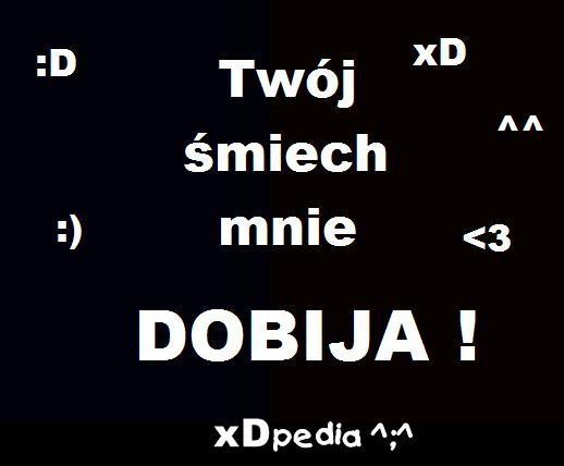 Twój śmiech mnie dobija! xD :D :) <3  ^^